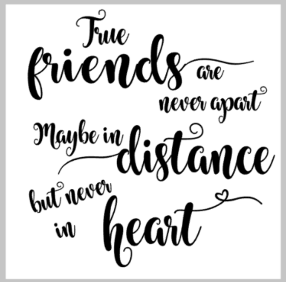 True Friends are never apart. Maybe in distance but never in heart.png