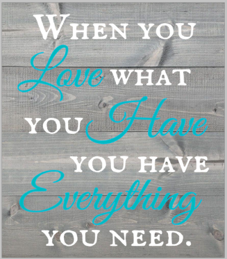 When you love what you have, you have everything you need.png