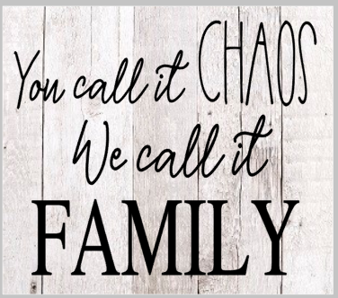 You call it Chaos, We call it Family.png