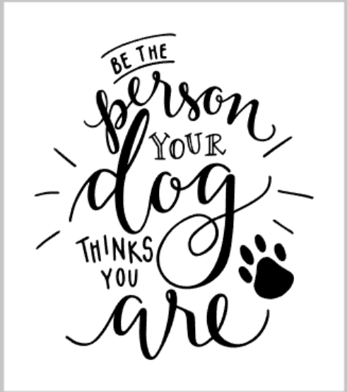 Be the person your dog thinks you are.png
