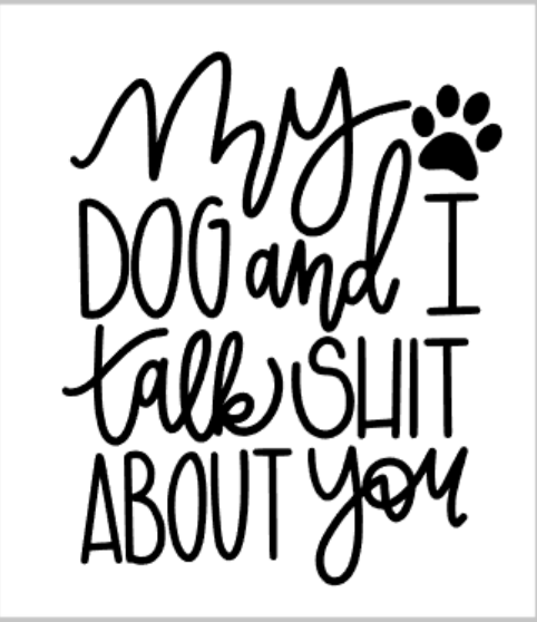 my dog and I talk shit about you.png