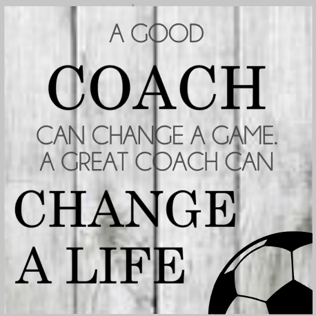 A good Coach can change a game. A Great Coach can Change a Life SOCCER.png