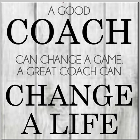 A good Coach can change a game. A Great Coach can Change a Life.png