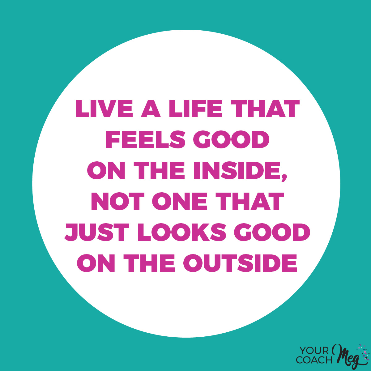 LIVE A LIFE THAT FEELS GOOD ON THE INSIDE NOT ONE THAT JUST LOOKS GOOD ON THE OUTSIDE