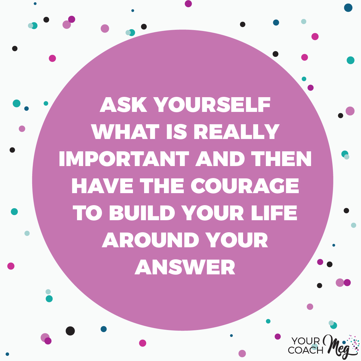 Ask yourself what is really important and have the courage to build your life around the answer