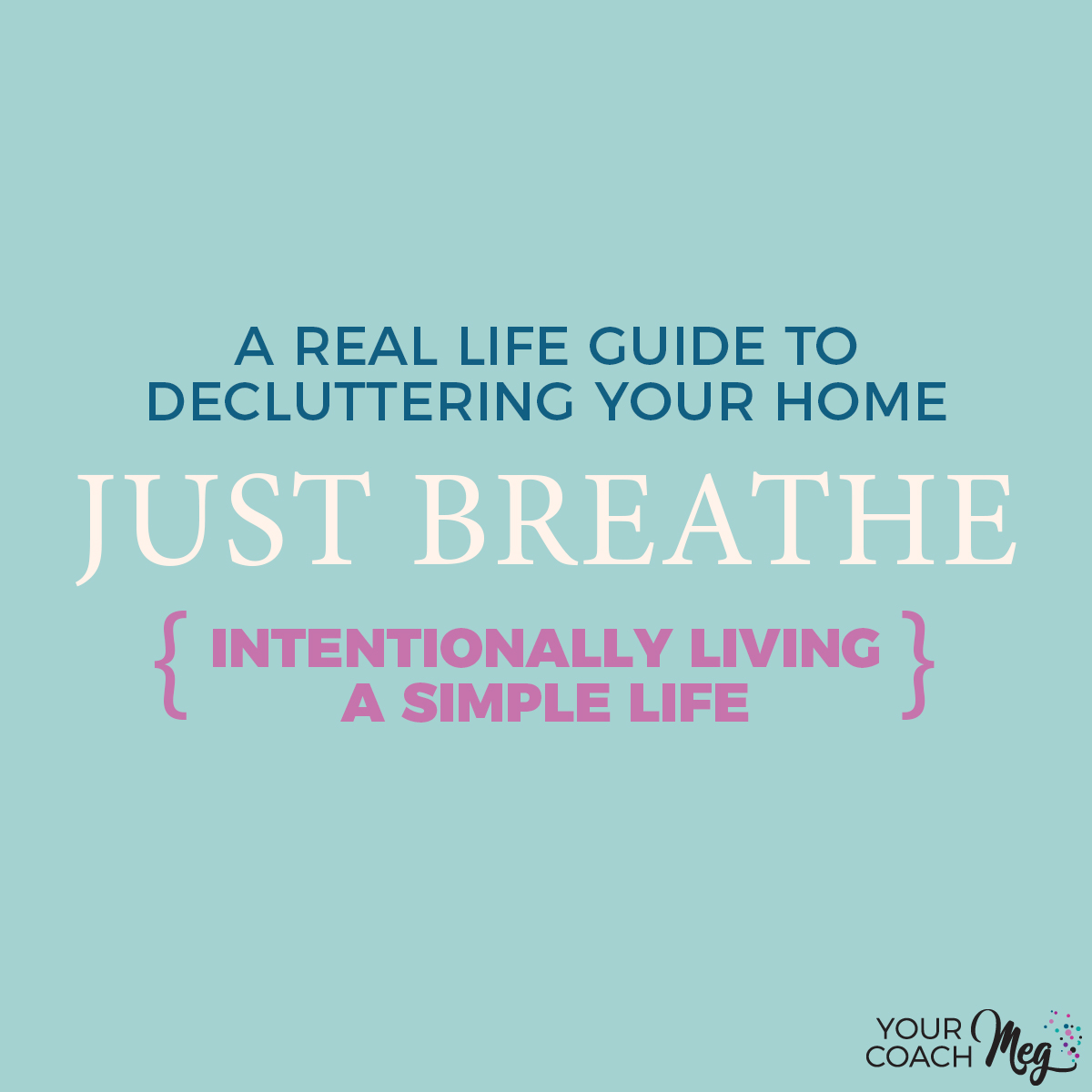 JUST BREATHE: A REAL LIFE GUIDE TO DECLUTTERING YOUR HOME