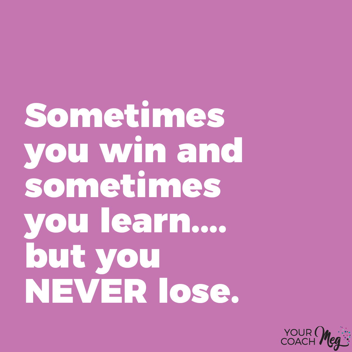 SOMETIMES YOU WIN AND SOMETIMES YOU LEARN, BUT YOU NEVER LOSE -SUCCESS QUOTE