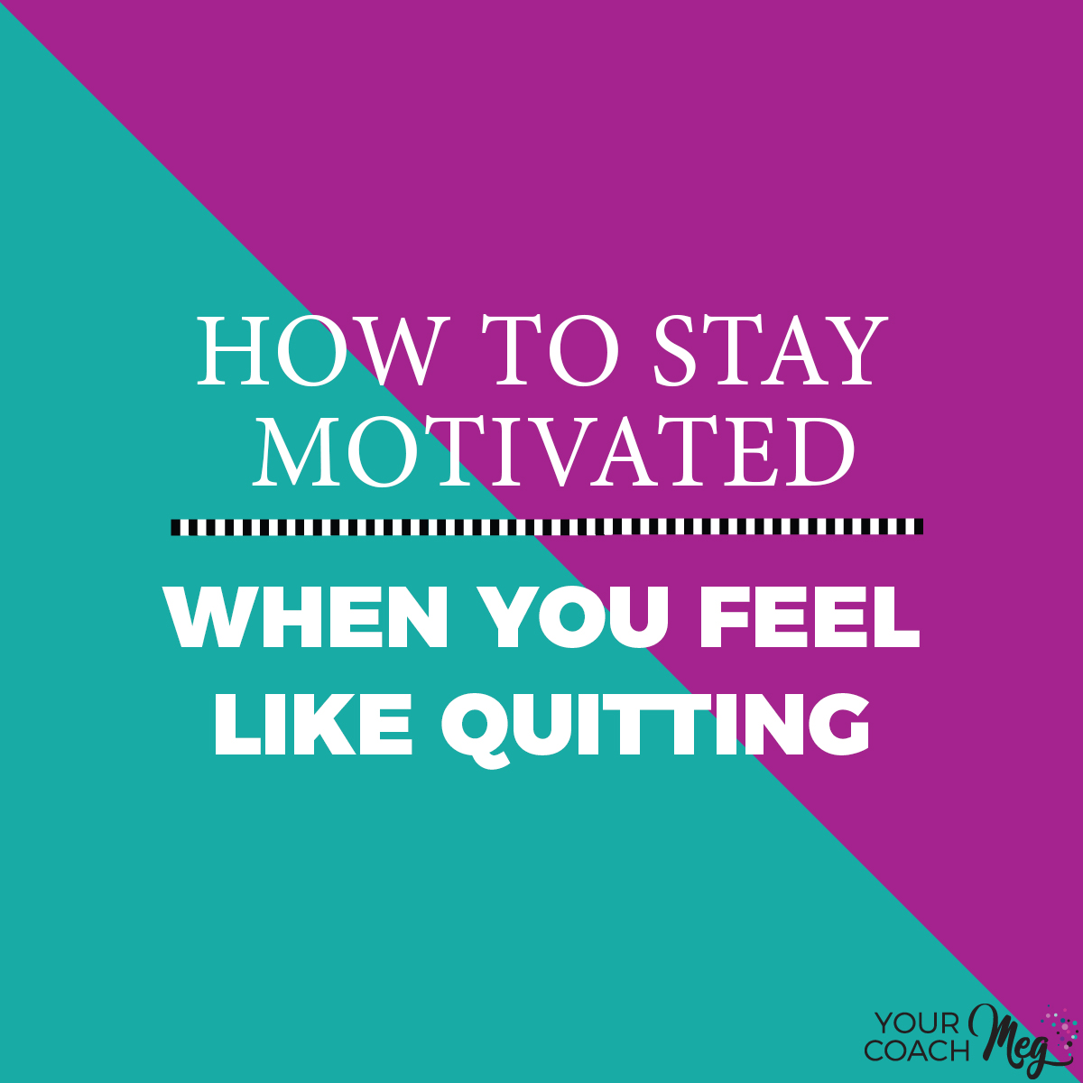 STAY MOTIVATED WHEN YOU FEEL LIKE QUITTING