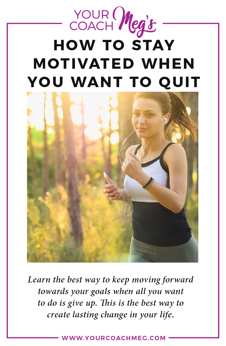 STAY MOTIVATED WHEN YOU WANT TO QUIT