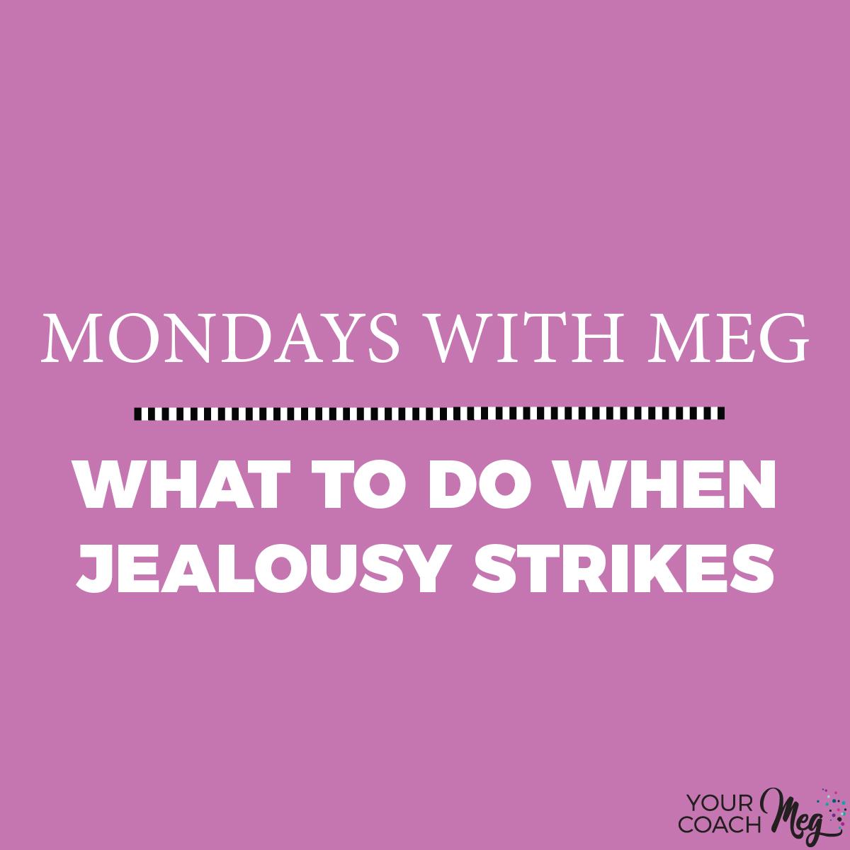 Mondays With Meg: WHAT TO DO WHEN JEALOUSY STRIKES