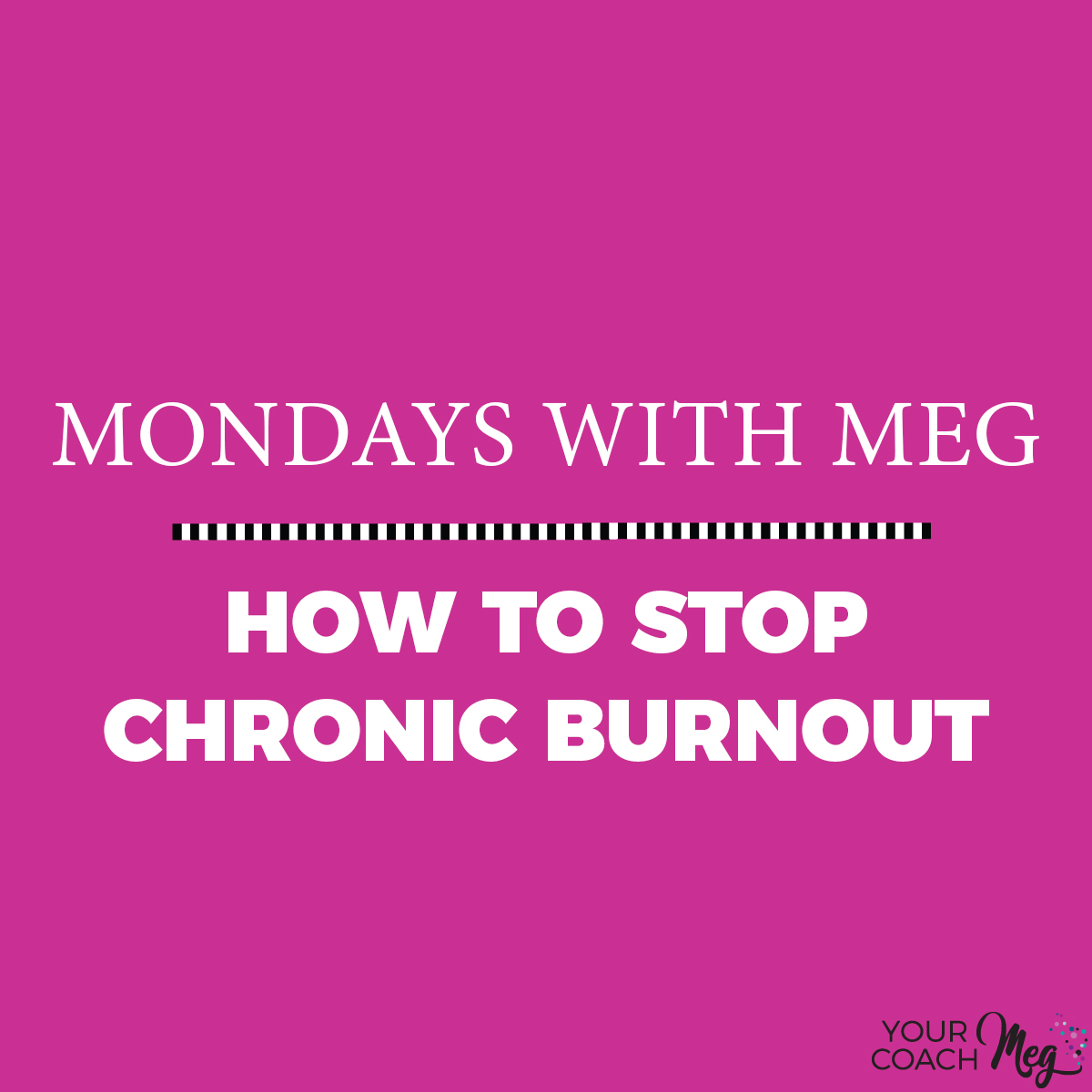 Mondays With Meg: HOW TO STOP CHRONIC BURNOUT FOR GOOD