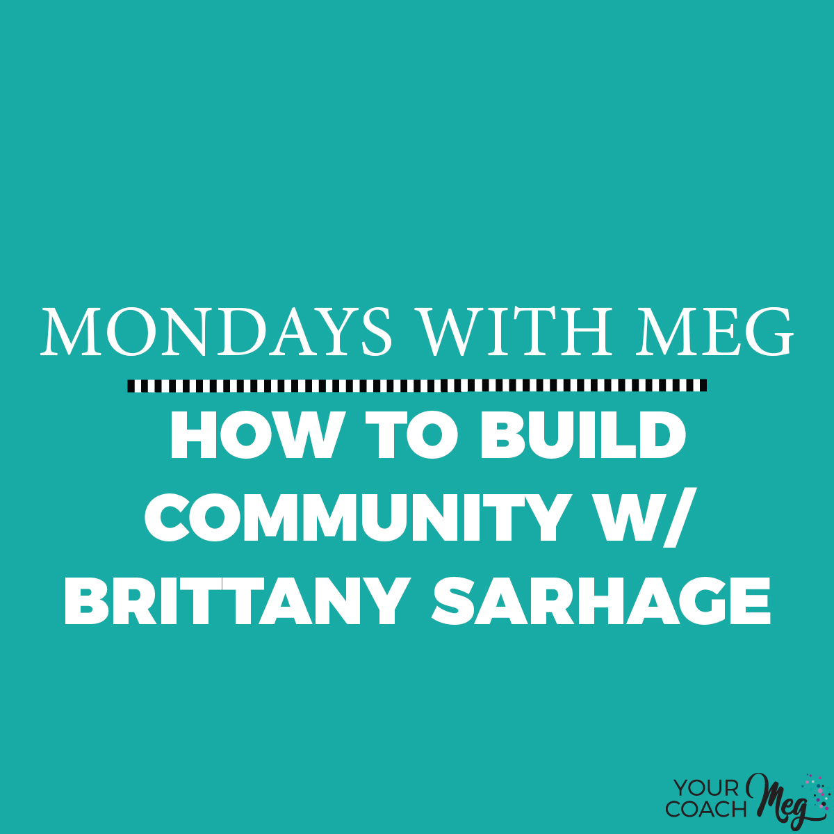 MONDAYS WITH MEG W/ BRITTANY SARHAGE: BUILD COMMUNITY.jpg