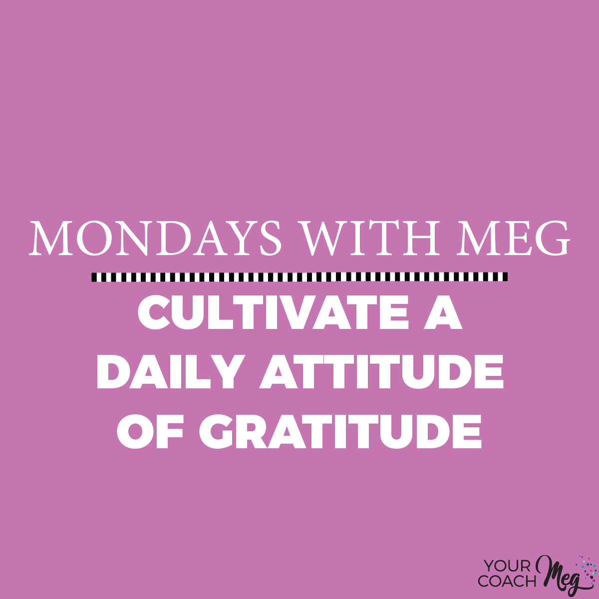 MONDAYS WITH MEG: ATTITUDE OF GRATITUDE