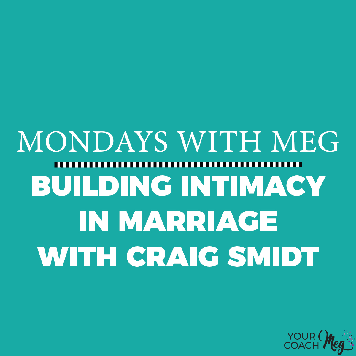 MONDAYS WITH MEG WITH  CRAIG SMIDT: BUILDING INTIMACY IN MARRIAGE