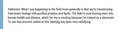Katherine- What I see happening in the field more generally is that we're transitioning from basic biology with purified proteins and lipids. The field is now moving more into human health and disease, which for me  (2).png