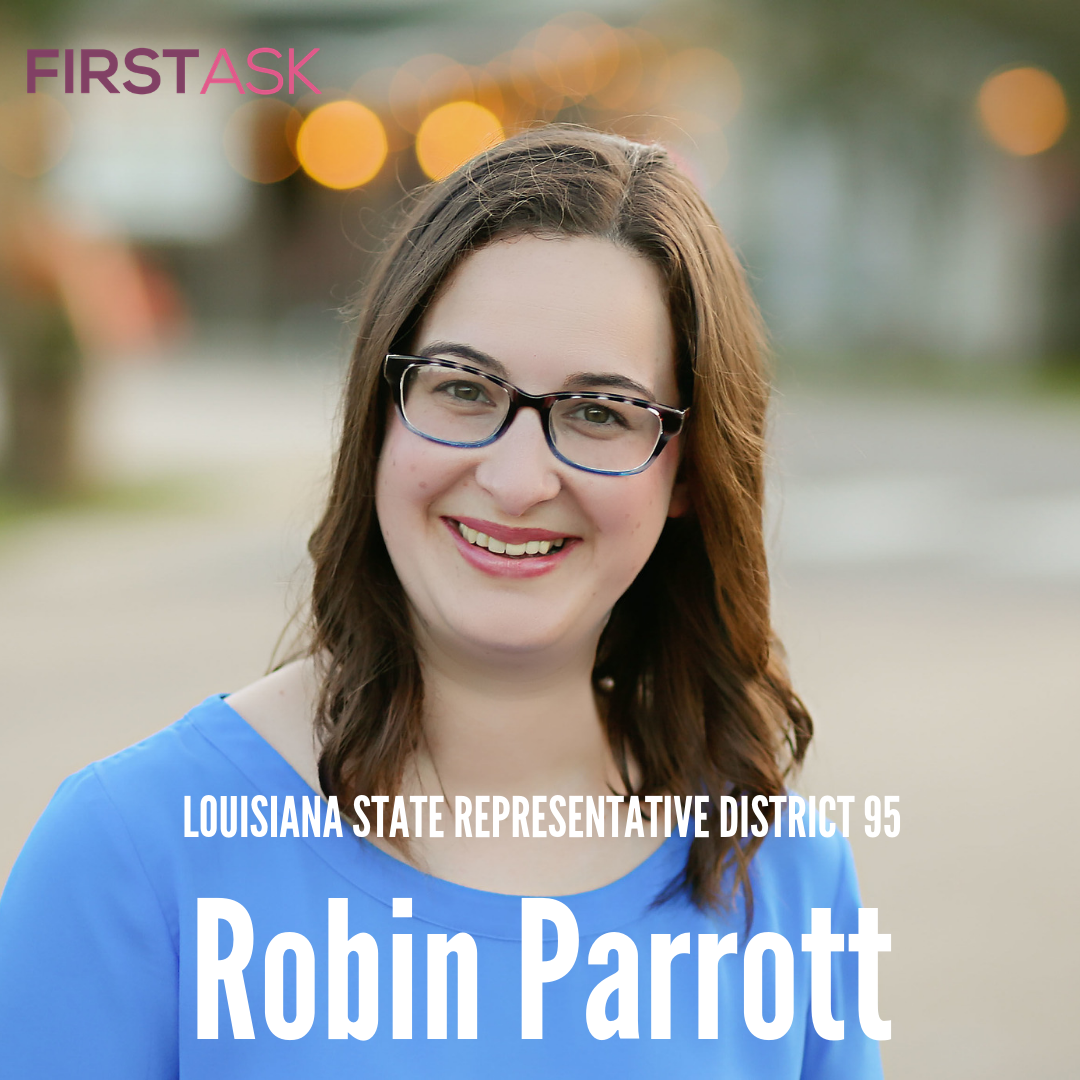 Robin Parrott- Candidate for Louisiana State Representative District 95    Educational and professional background: I graduated from Southeastern Louisiana University B.A. in English Education, Dec. 2006. I taught in the public school system for 8 years and was awarded teacher of the Year 2009-2010 school year    Top campaign issues: Education, Health Care, Environment    Fun Fact: I am the oldest sister out of 14 siblings!     Website