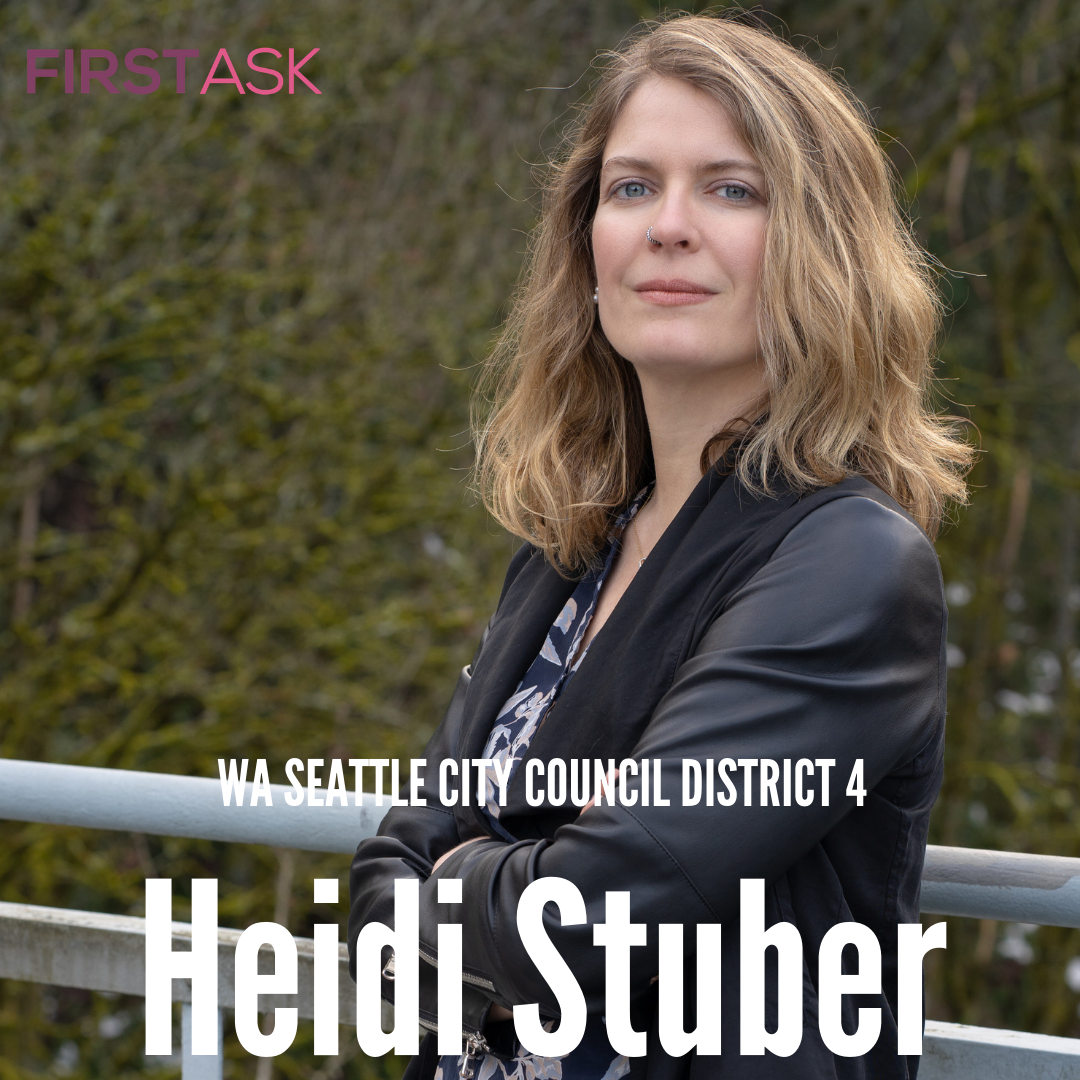 Heidi Stuber-  Candidate for Washington Seattle City Council District 4   Educational and professional background:  I started my career as an Environmental Science teacher for Teach For America in inner-city Chicago. When I moved home to Washington and my teaching certificate didn't transfer, I found a role in a local education business. Within a few months, I was promoted to be in charge of the entire office at age 23. Taking on a management role at such a young age meant I quickly learned to lead as a collaborative problem solver, listening to my team, and empowering shared leadership. After leadership roles in nonprofits, higher education, and small business I realized I loved being an ethical businesswoman and decided to pursue my MBA. My recent career has focused on organizational change, which is taking a holistic, big-picture view, looking for the opportunities for improvement, and then working with individual stakeholders to enact a shared vision. It is this ability to strategically plan for a better future, combined with my experience as a real life advocate that makes me the best choice to bring about a better Seattle.s.   Top campaign issues:   1) An Action-Oriented response to the Homelessness crisis.  Seattle's unhoused population deserves every opportunity to access services and secure safe and dignified housing. Despite increasing funding, we see more of those in need without a roof over their head. It's time for a new approach that ensures our financial commitment to reducing homelessness is being spent wisely. As a city, we have a responsibility to organize our resources and prioritize solutions that are getting people out of homelessness and on a path towards self-sufficiency. Once we have a thorough and organized approach in place and all those who want services are offered services, the city needs to re-establish expectations for clean and safe public spaces.  2) Ensuring Affordability for all of Seattle.  When it takes two six-figure salaries to afford a home in Seattle, we are in danger of becoming a city of the 1%. Families are being squeezed by high property taxes, small businesses struggle to pay their employees a living wage and still make ends meet, and too many people are being displaced out of neighborhoods that have long been their home. We need to take a broad look at what can be done about the growing cost of living in our great city. Developers, neighborhoods, and the city need to work together for balanced solutions that allow middle class families, teachers, college students, artists, and seniors to continue to be a part of our vibrant community.  3) Protecting our Environment for the next Generation.  Climate change is the primary threat to the future of our children and grandchildren. In Seattle, 2/3 of carbon emissions are due to single-occupancy vehicles which means traffic in our city is both affecting our current quality of life and harming our future. Our path to carbon neutrality requires increased access to mass transit, carpooling, and work from home solutions. We have an opportunity while our light rail is still expanding to get more people on public transit by expanding bus lines, increasing service hours, and providing free to low cost Orca cards for middle class families and individuals. Together, we can all be a part of the solution for a sustainable Seattle.  4) Supporting Students and Schools.  Seattle taxpayers consistently show their commitment to the students of Seattle by supporting school levies. City Council should come alongside the people of Seattle by insisting that the state legislature fully fund education. Seattle can be proud of our investment in early childhood learning and a college education. Next, we should look to expand after-school and summer programming, wrap around services, and investigate how to close achievement gaps. City leadership can look for innovative ways to partner with school communities to support access to a quality education, inclusion, and achievement for all students.   Fun Fact:  My friends and family call me a badass because of my history advocating for special needs students & GSD!   Website