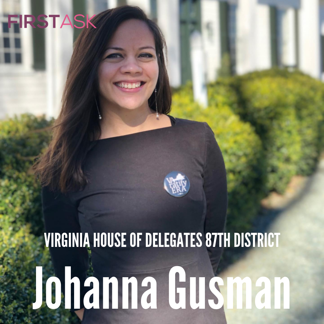 Johanna Guzman-  Candidate for Virginia House of Delegates 87th District   Educational and professional background:  I am a human rights lawyer with a health background. I received a B.S. in Biology from Virginia Tech and a M.S. in Biophysics & Physiology from Georgetown University. I then received my J.D. in International Law from the University of Washington and was a Gates Public Service Law Scholar. I am also a visiting researcher at Oxford University, Bonavero Institute for Human Rights, and Georgetown University Law Center.   Top campaign issues:   Ratify the ERA  Access to affordable education  Continue to expand Medicare. Healthcare is a human right and I am not afraid to say it!  Infrastructure/Development/Traffic. It must be community-centered, not investor-focused.  Climate Change exists and needs to be addressed with policy that is as serious as this issue.   Fun Fact:  I worked for the UN while stationed in Manila, Cairo and Geneva!  Also, I was arrested outside of Sen. Collins office during the Kavanaugh confirmation, which is one reason that has lead me to run!   Website