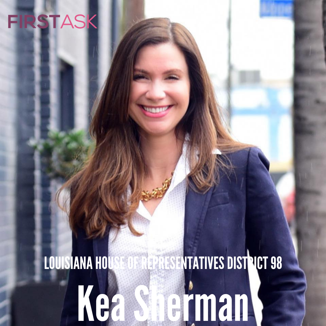"""Kea Sherman- Candidate for Louisiana House of Representatives District 98    Educational and professional background: I am the founder of the Sherman Law Firm, a boutique firm that advocates for individuals and small businesses in civil matters. Additionally, I act as general counsel to a number of companies located in the New Orleans area. I have spent the past decade tirelessly growing the firm, championing women's rights by co-founding Emerge Louisiana and Les Femmes PAC and working to increase access to Early Childhood Education in Louisiana.    I received a Bachelor of Arts degree in political science with a minor in communications and public relations. I studied civil law at the LSU Law Center, receiving my law degree in 2004 from the South Texas College of Law.    Following Hurricane Katrina in 2005, I worked as contractor with the Texas Education Agency to support the transition of relocated New Orleans students into Texas public schools.    I have served on a fundraising committee for Educare New Orleans, the Board of Directors for Kingsley House and the Board of Directors for Dress for Success New Orleans. In 2017, Governor John Bel Edwards appointed Kea to serve as a Commissioner on the Louisiana Environmental Education Commission. Kea is a member of Trinity Episcopal church in New Orleans. Super Lawyers recognized her as a Rising Star in 2014, 2015 and 2016. Kea and her work have been featured in  Vanity Fair, Inside New Orleans,  and on  ABC's  """"20/20.    Top campaign issues: Expand Early Childhood Education Statewide and Make It Affordable for Working Families (Pre-k and programs for children from birth to 3 years old)    Invest in technology, biotech, film and entertainment industries to diversify our state and local economies and support workforce development to fill good paying job opportunities    Provide flexibility for state universities and the ability to offer programs and certifications to complement 21st Century job opportunities    Close Lou"""