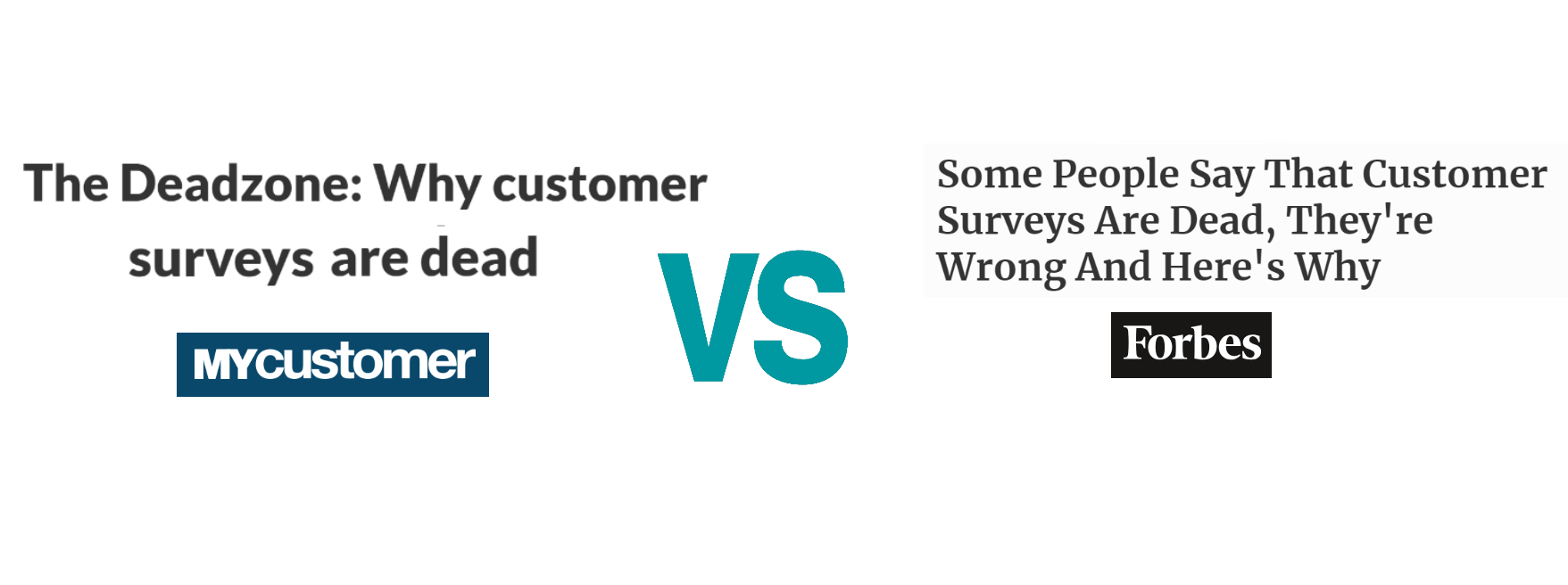 """"""" The Deadzone: Why customer surveys are dead """" (MyCustomer) vs. """" Some People Say That Customer Surveys Are Dead, They're Wrong And Here's Why """" (Forbes)"""