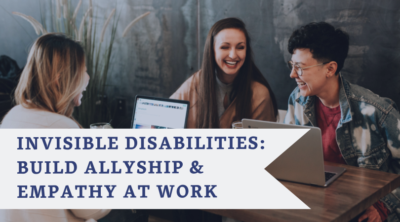 INVISIBLE DISABILITIES: BUILD ALLYSHIP & EMPATHY AT WORK - Using research on Invisible Disabilities, women, technology, and career tenure, this workshop takes a hands on, everyday actionable approach to building allyship and empathy in the workplace.