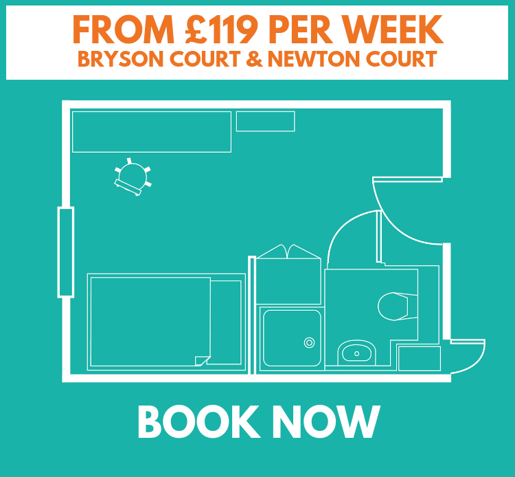 STANDARD PLUS ROOM - BRYSON COURT & NEWTON COURT    •  High spec, popular buildings  •  4ft double bed  •  14.5-17 sq. metres  •  Wireless & wired internet  •  Under bed storage  •  En-suite bathroom  •  Shared kitchen/lounge with TV & dishwasher  •  Desk, drawers & large fitted wardrobe  *Room layouts may vary    £119 per week, inclusive of £900 cash back Bryson Court    £131 per week, inclusive of £350 cash back Newton Court  (based on a 44 week tenancy)