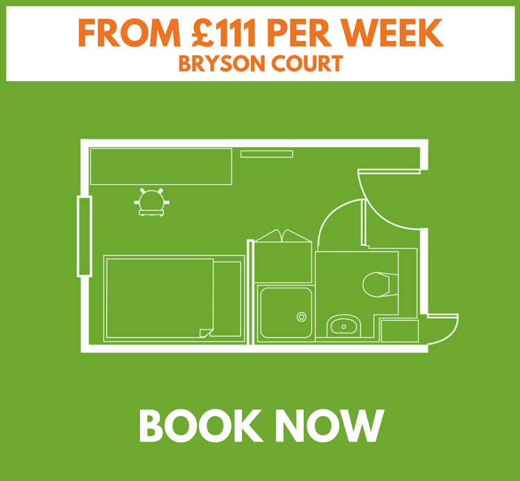 STANDARD ROOM - BRYSON COURT    •  Our main building with reception and social area  •  4ft double bed  •  up to 14.4 sq. metres  •  Wireless & wired internet  •  Under bed storage  •  En-suite bathroom  •  Shared kitchen/lounge with TV & dishwasher  •  Desk, drawers & large fitted wardrobe  *Room layouts may vary    £114 per week, inclusive of £900 cash back   (based on a 44 week tenancy)  £108 per week, inclusive of £900 cash back  (based on a 51 week tenancy)