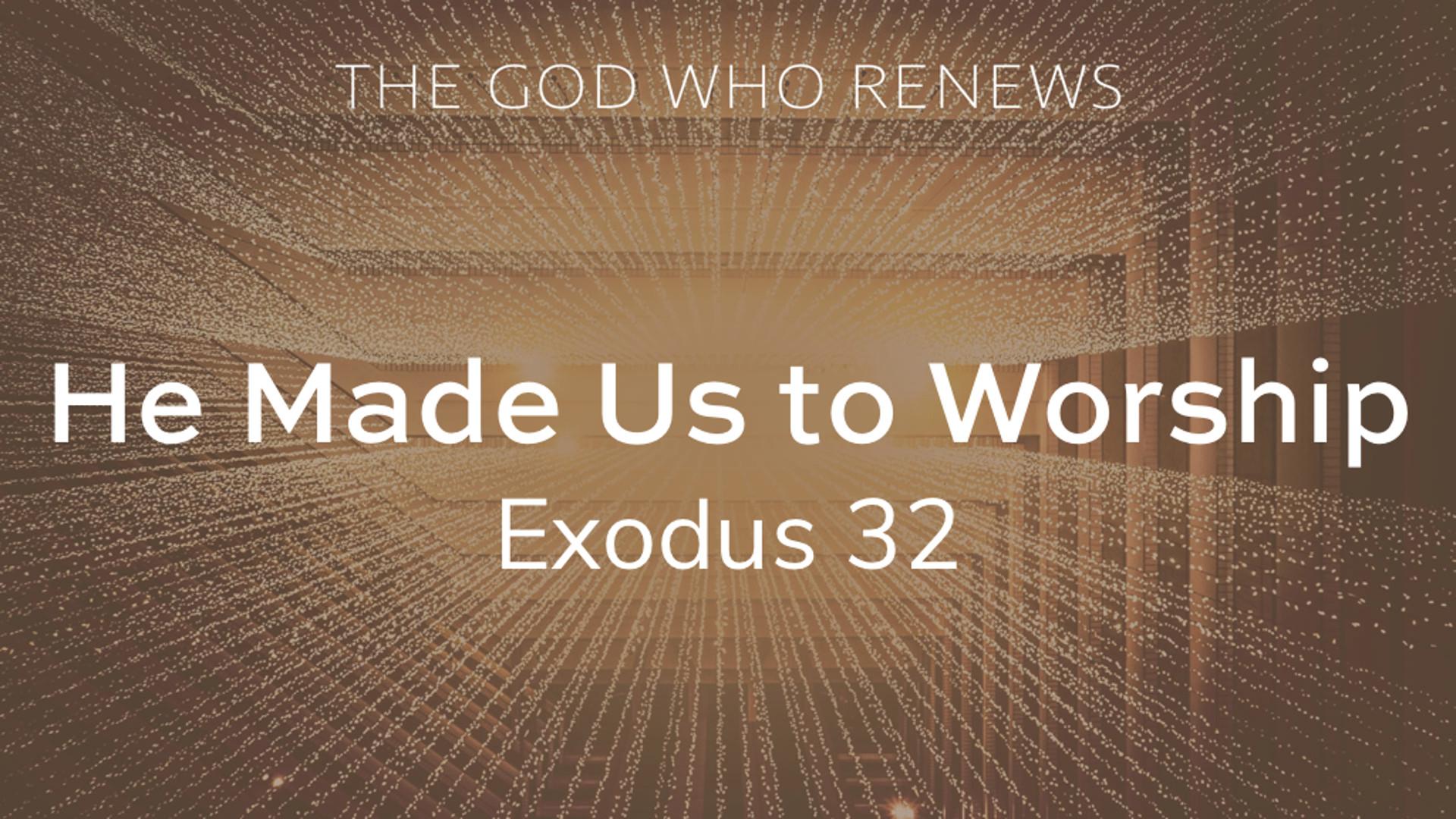 Exodus 32 - He Made Us to Worship.jpg