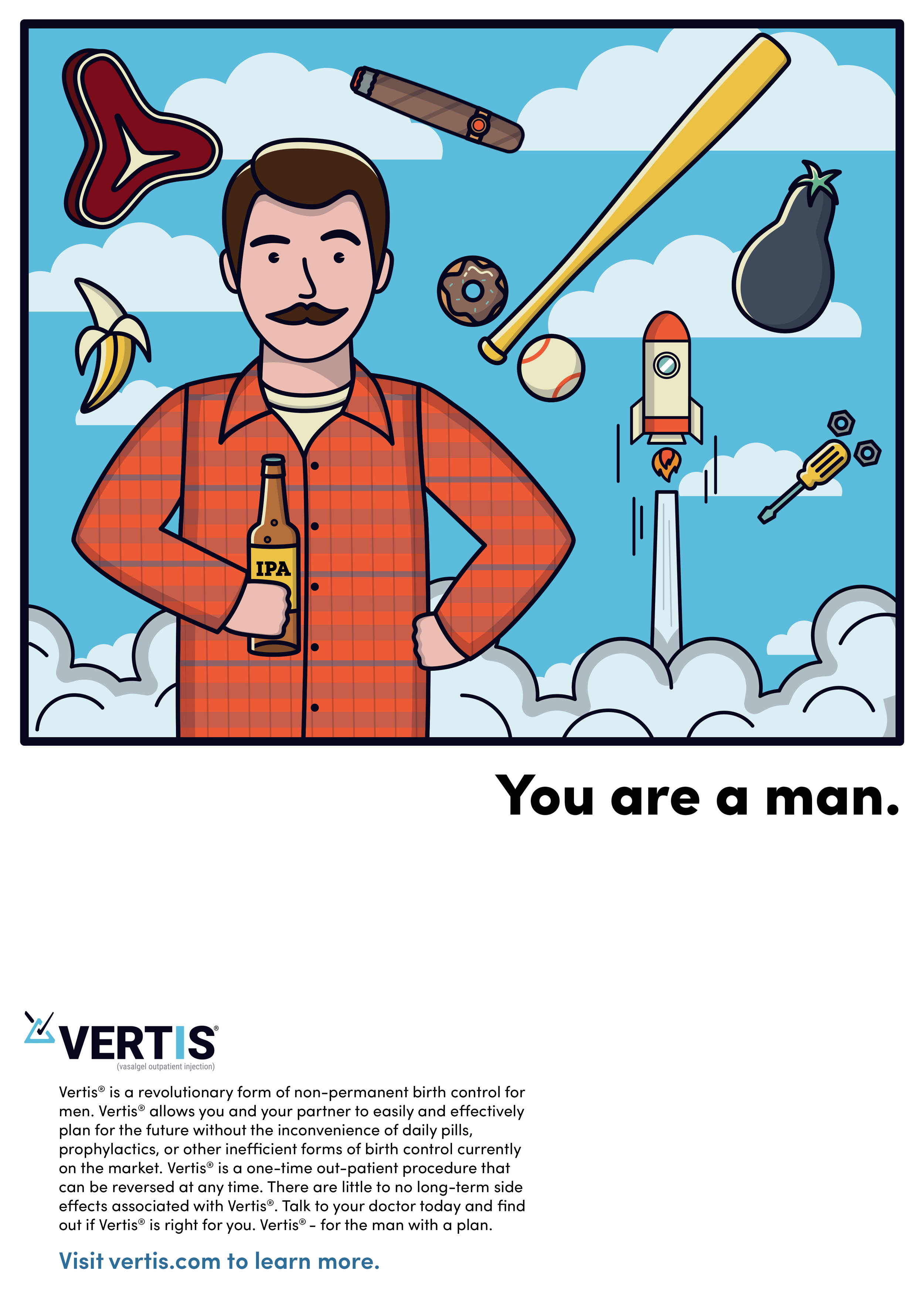 """The """"You Are a Man"""" campaign is a satirical take on masculinity in the vein of cultural icons like Ron Swanson. At the same time, it aims to be empowering and aspirational. It encourages men to take control of their reproductive health, and to examine the role that they play in family planning. By inspiring them to be accountable for birth control in their relationships (a role traditionally held by women), it turns the """"manly"""" stereotype on its head. Essentially, the message is that it is """"manly""""* to share the responsibility of family planning with your partner. The campaign uses illustration to convey humor and approachability, and it uses subliminal penises to be subversive and eye-catching. The imagery is balanced with bold headlines and simple, informative copy about Vertis."""