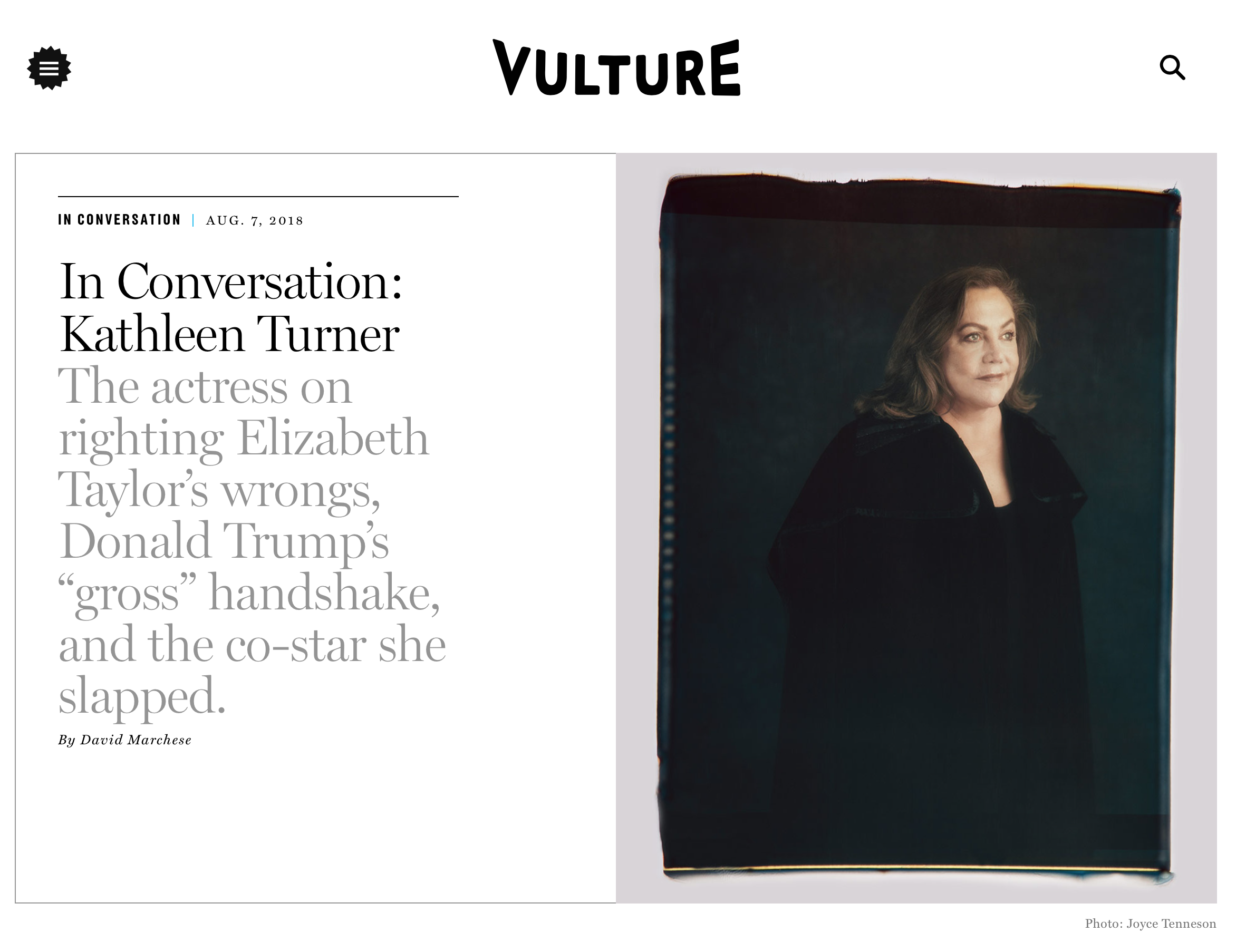 "In Conversation: Kathleen Turner. The actress on righting Elizabeth Taylor's wrongs, Donal Trump's ""gross"" handshake, and the co-star she slapped. By David Marchese."