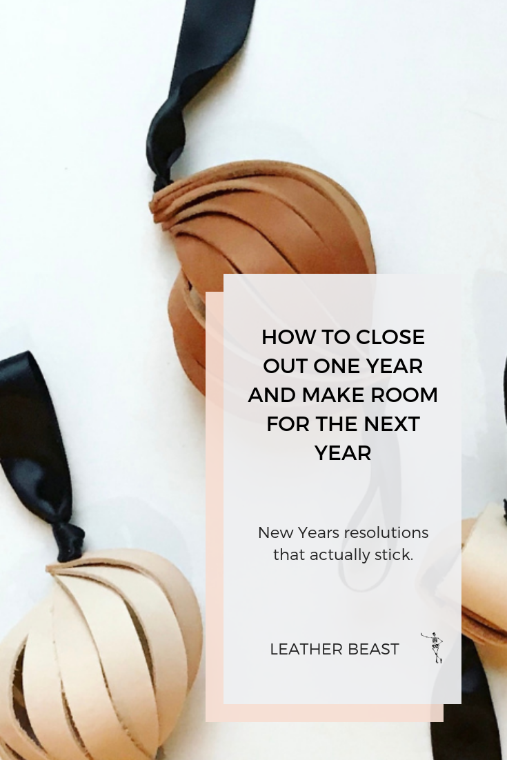HOW TO CLOSE OUT ONE YEAR AND MAKE ROOM FOR THE NEXT YEAR, New Years resolutions that actually stick..png