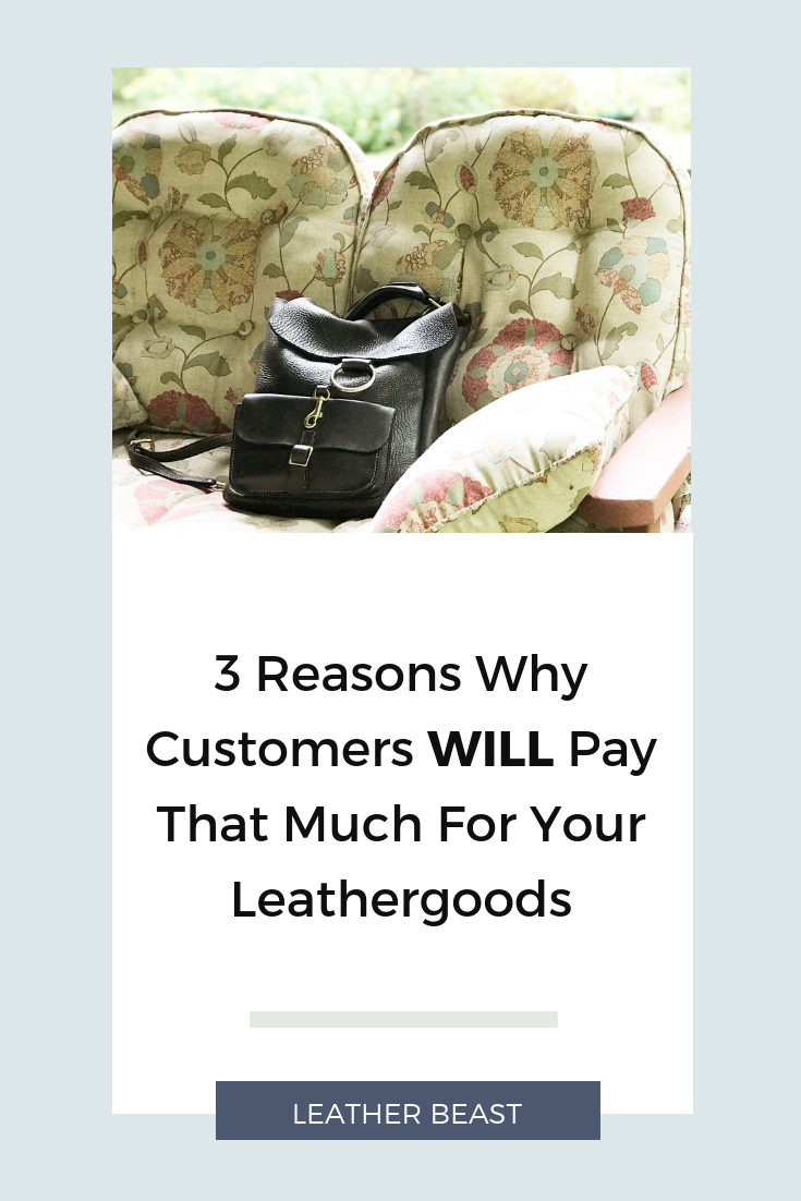 3 Reasons Why Customers WILL Pay That Much For Your Leathergoods