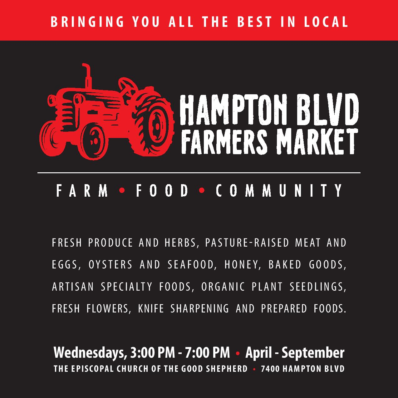 Hampton BLVD Farmers Market - Come see us every Wednesday 3PM to 7PM, April through September, for all the best in local! Twenty local vendors will gather weekly to bring you fresh-from-the-farm goodness and handmade artisan foods. We'll also have prepared foods that make dinner easy.We've planned a bonus market for the Sunday before Thanksgiving, so you can pick up all the provisions for your family feast and entertaining! Order your turkey early, as those will sell out.You'll find us in the parking lot of the Episcopal Church of the Good Shepherd, 7400 Hampton Blvd in Norfolk. Markets are rain or shine, and friendly, leashed dogs are welcome. It's great to know where your food comes from, buy fresh, and support local producers! Follow us on Facebook, Instagram or Twitter, or visit our website at www.HamptonBlvdFarmersMarket.com.