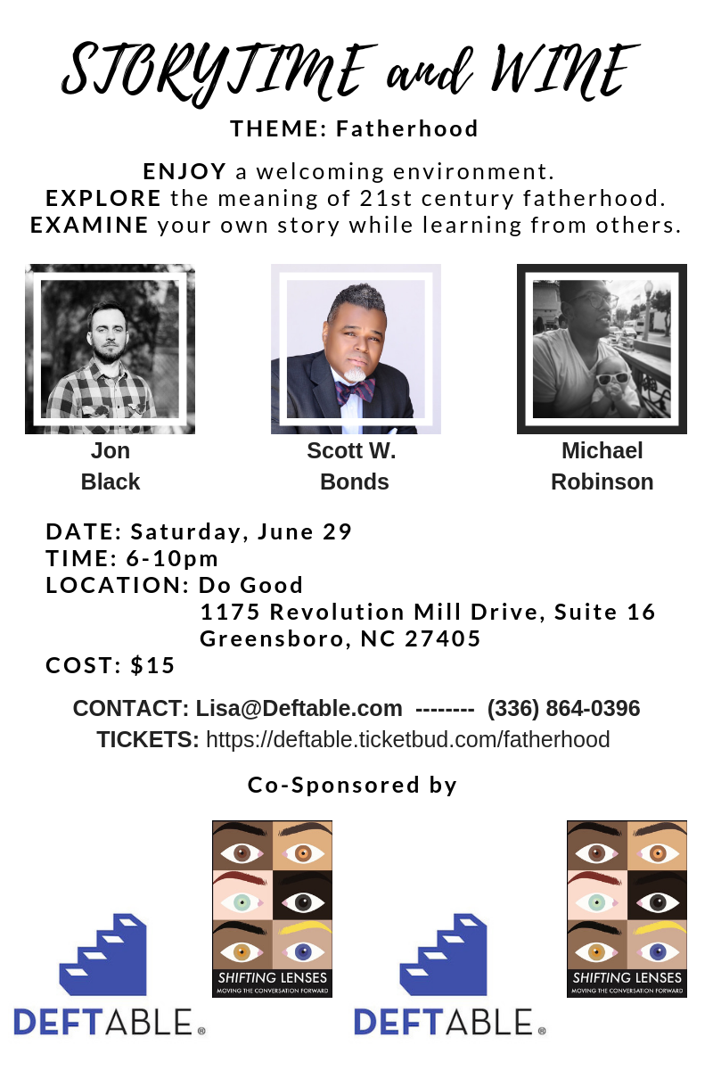 Deftable, LLC is partnering with  Michael and Darah Robinson  of  Shifting Lenses  to bring you a new and improved mash-up event on  Saturday, June 29 !! In the spirit of Father's Day, the theme will be  fatherhood.  We'll be hosting  3 powerful storytellers  to share their journeys.   Following the storyteller conversation,  Michael and Darah will facilitate a group process  through which all attendees will be able to reflect on their own experiences as they relate to the fatherhood theme.  You won't want to miss this.  There ARE people in the Piedmont Triad (and beyond) who are ready to get real, and  ready to do so in loving community!!