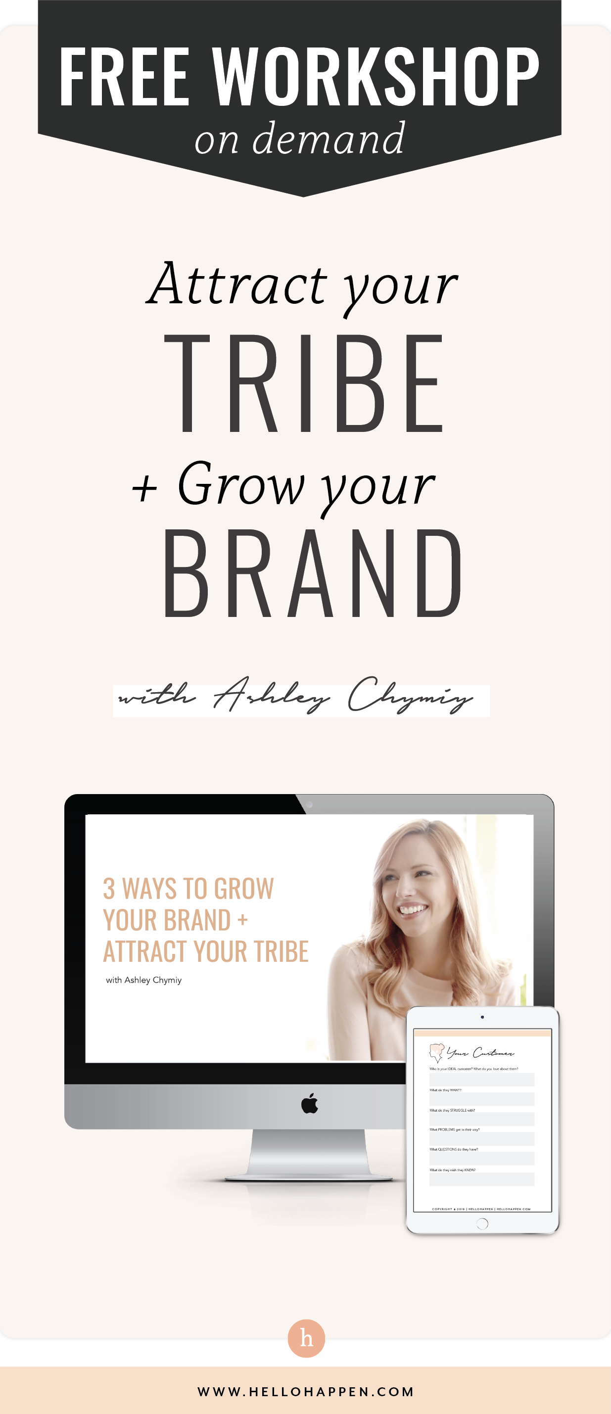 This free workshop walks you through 3 strategies for attracting your tribe online! It's a heart-centered, values-driven approach to marketing + selling through service + passion. Hosted by Ashley Chymiy, business coach + owner of Hellohappen. Snag your seat! brand strategy / business strategy / small business tips / branding tips / girl boss tips / small business ideas / marketing tips / #girlboss / #smallbusiness