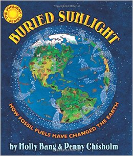 Buried Sunlight: How Fossil Fuels Have Changed the Earth  by Molly Bang