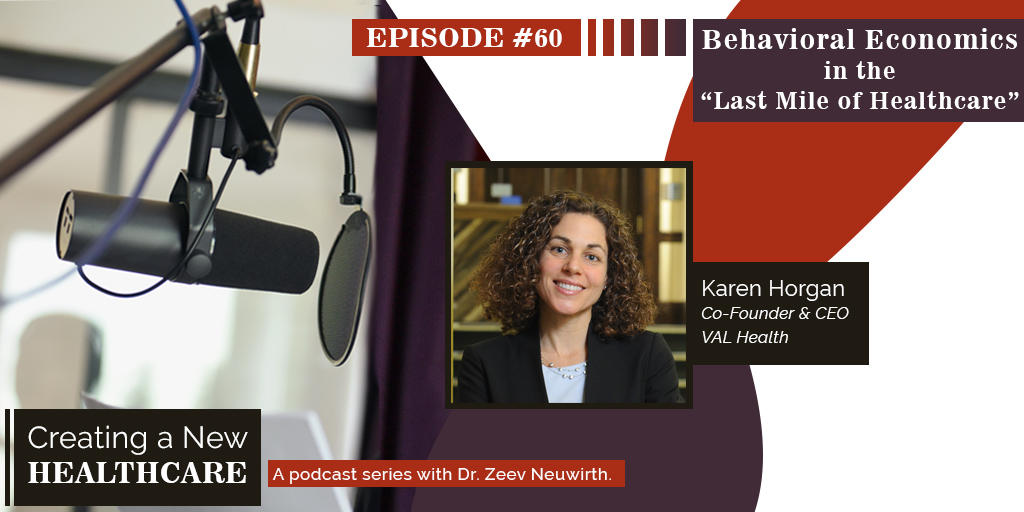 Featured: Karen Horgan, VAL Health's CEO, Discusses Behavioral Economics as the Last Mile of Health Care Engagement - Zeev Neuwirth's Podcast, Creating A New Healthcare, March 6, 2019