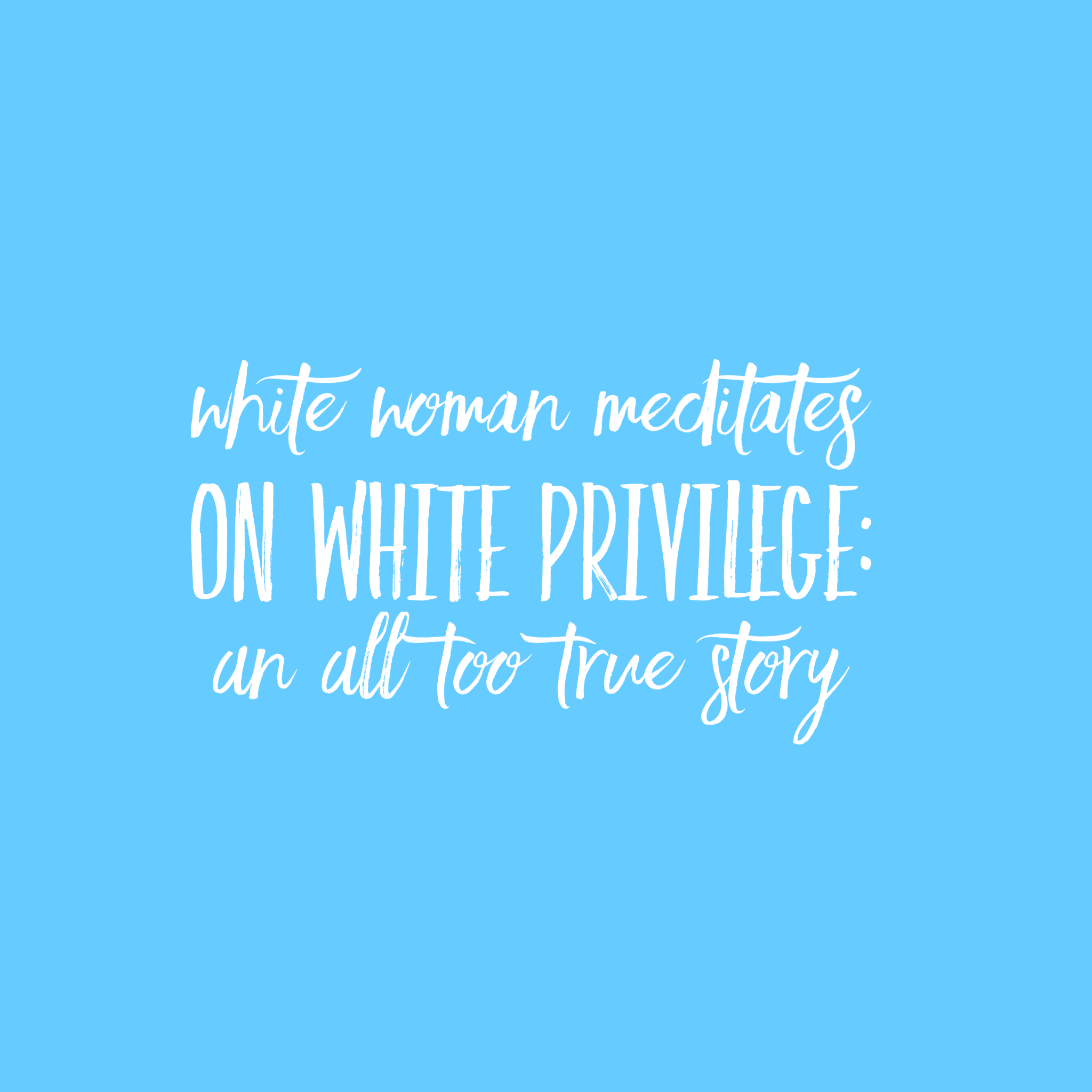 White Woman Meditates on White Privilege: An All Too True Story