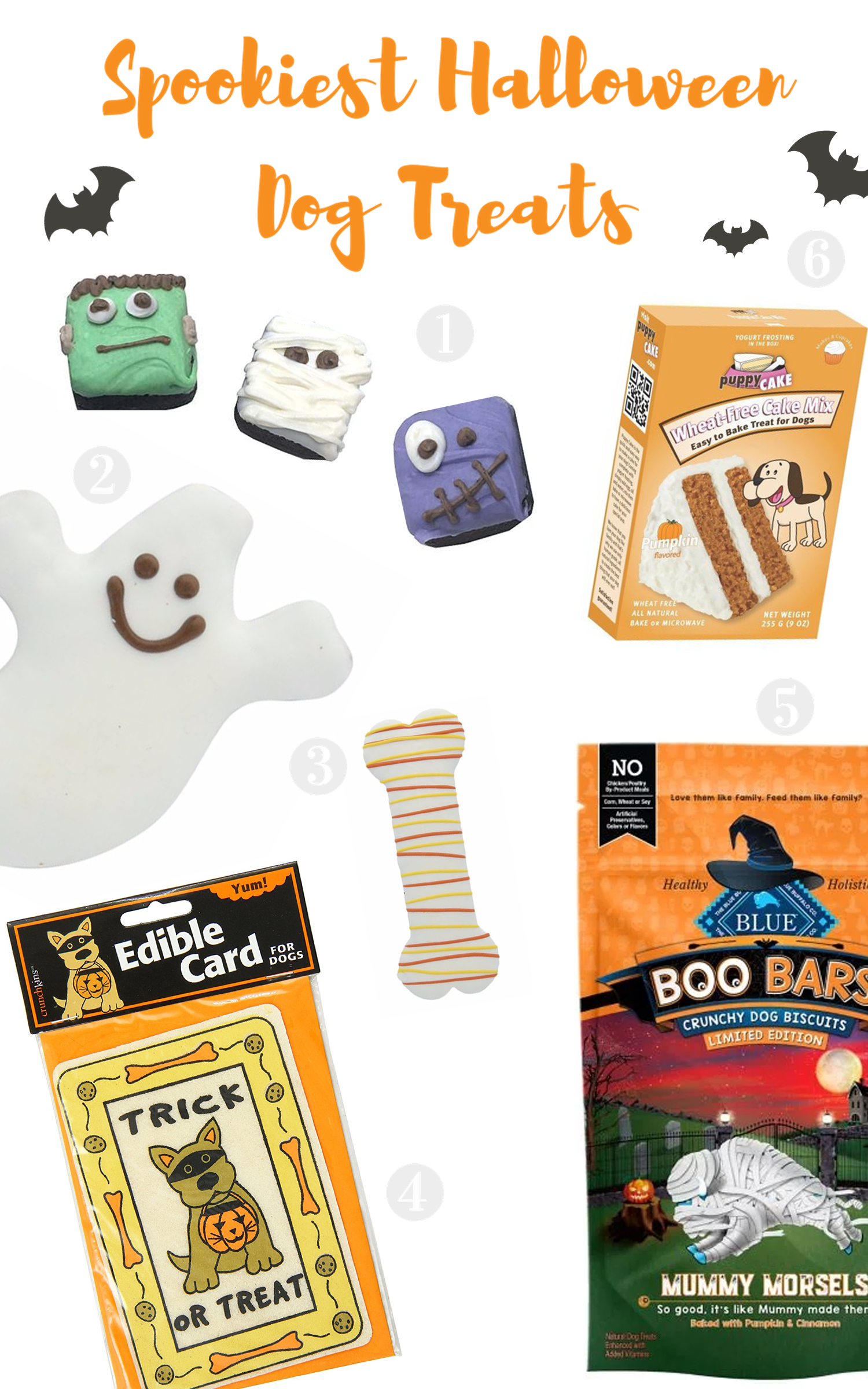 1) Monster Brownie Bites Dog Treats    2)    Ghost Pet Cookie    3)    Thrills and Chills Creepy Cookie Drizzled Bone     4)    Crunchkins Crunch Edible Card    5)    Blue Buffalo Chewy Halloween Boo Bars     6) Wheat-Free Pumpkin Cake Mix