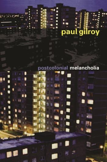 Paul Gilroy / Postcolonial Melancholia / Columbia University Press (2006) Inglaterra/ Guyana.