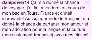 translation : It gave me the chance to travel, I finished my last classes in Tours, France et it was amazing ! Also, learning French gave me the chance to share my love and my passion for the language and the culture (not only french) with my students.