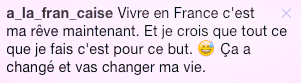 translation : To live in France is my dream now. And I believe that all I am doing is toward this goal. It changed and it will change my life.