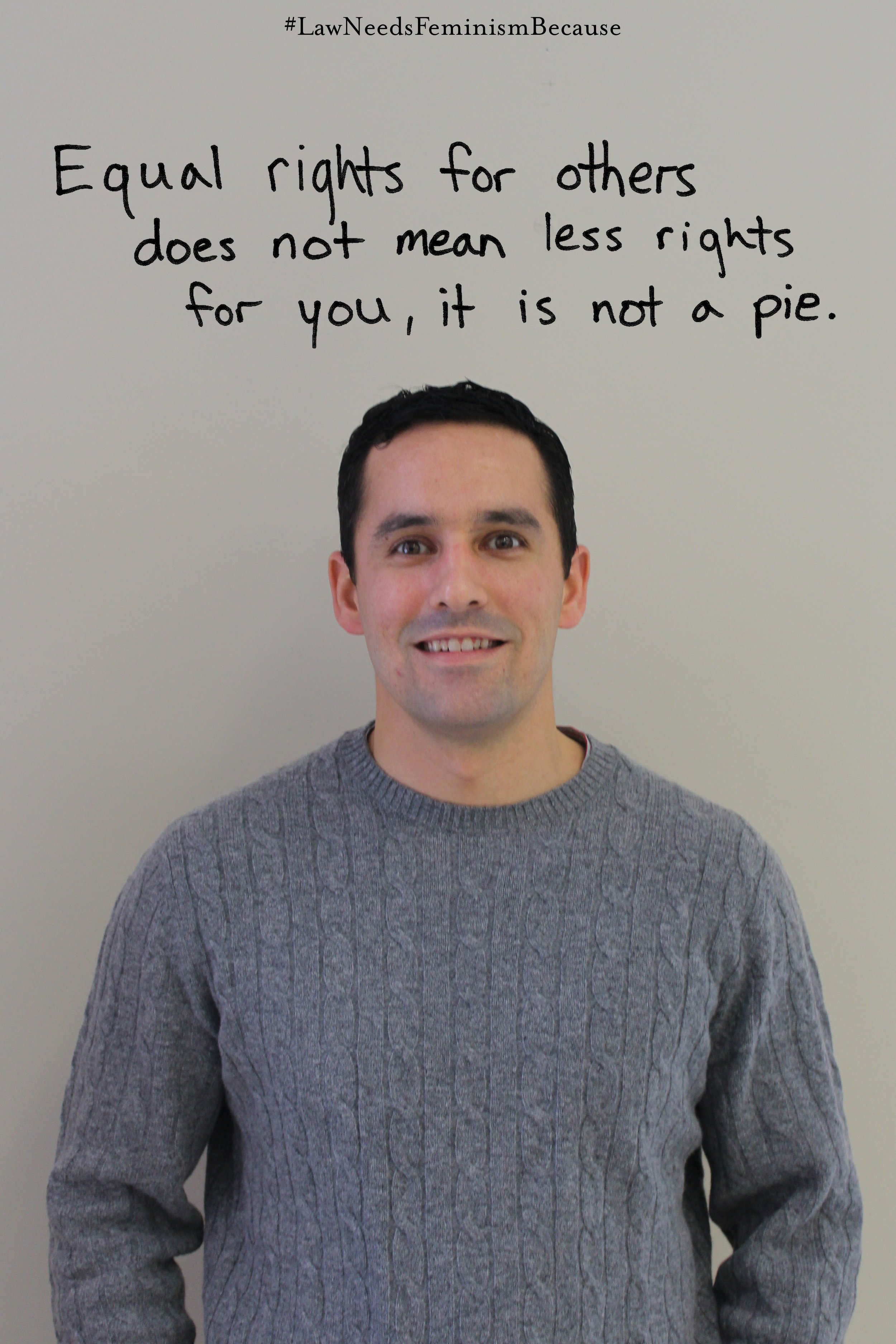 """Law Needs Feminism Because  """"Equal rights for others does not mean less rights for you, it is not a pie."""""""