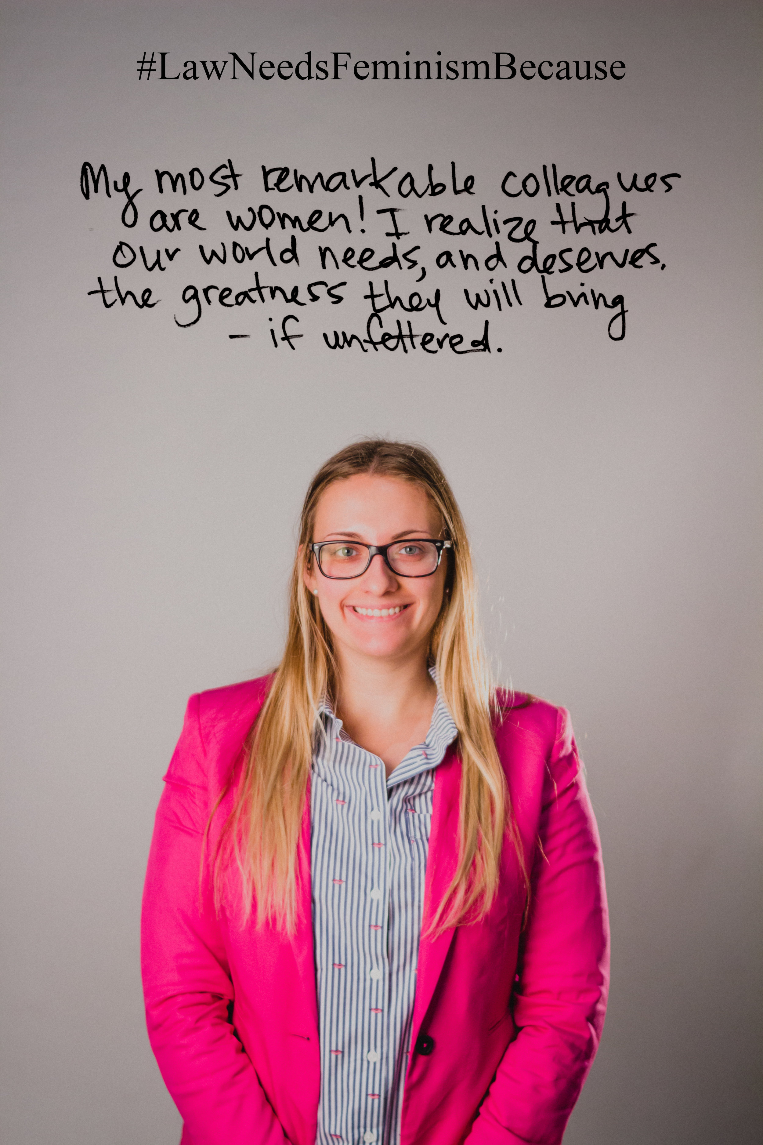 """Law Needs Feminism Because """" My most remarkable colleagues are women! I realize that our world needs, and deserves, the greatness they will bring — if unfettered."""""""
