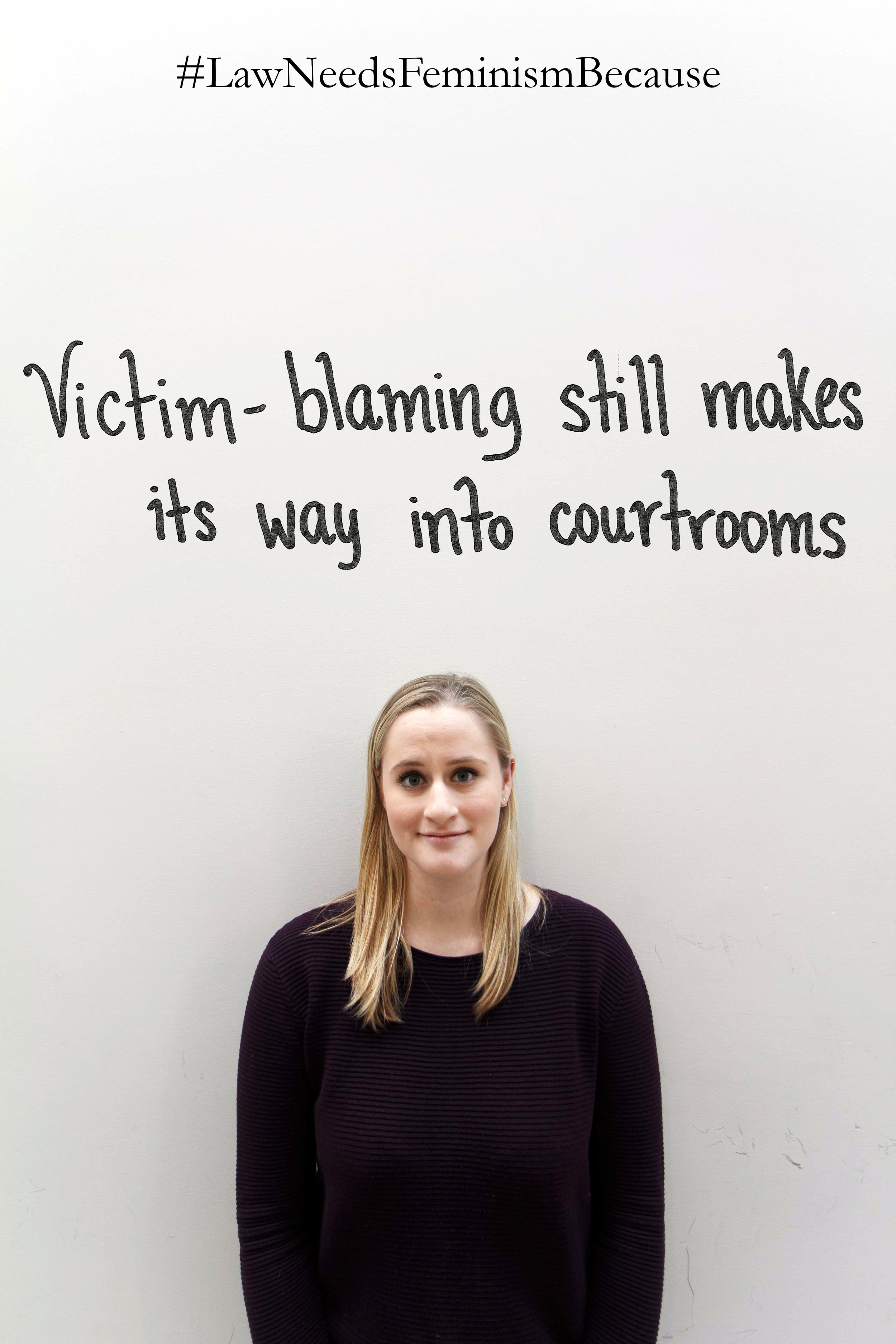 """Law Needs Feminism Because  """"Victim-blaming still makes its way into courtrooms."""""""