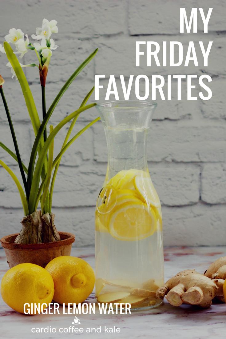 friday favorites ginger lemon water www.cardiocoffeeandkale.com