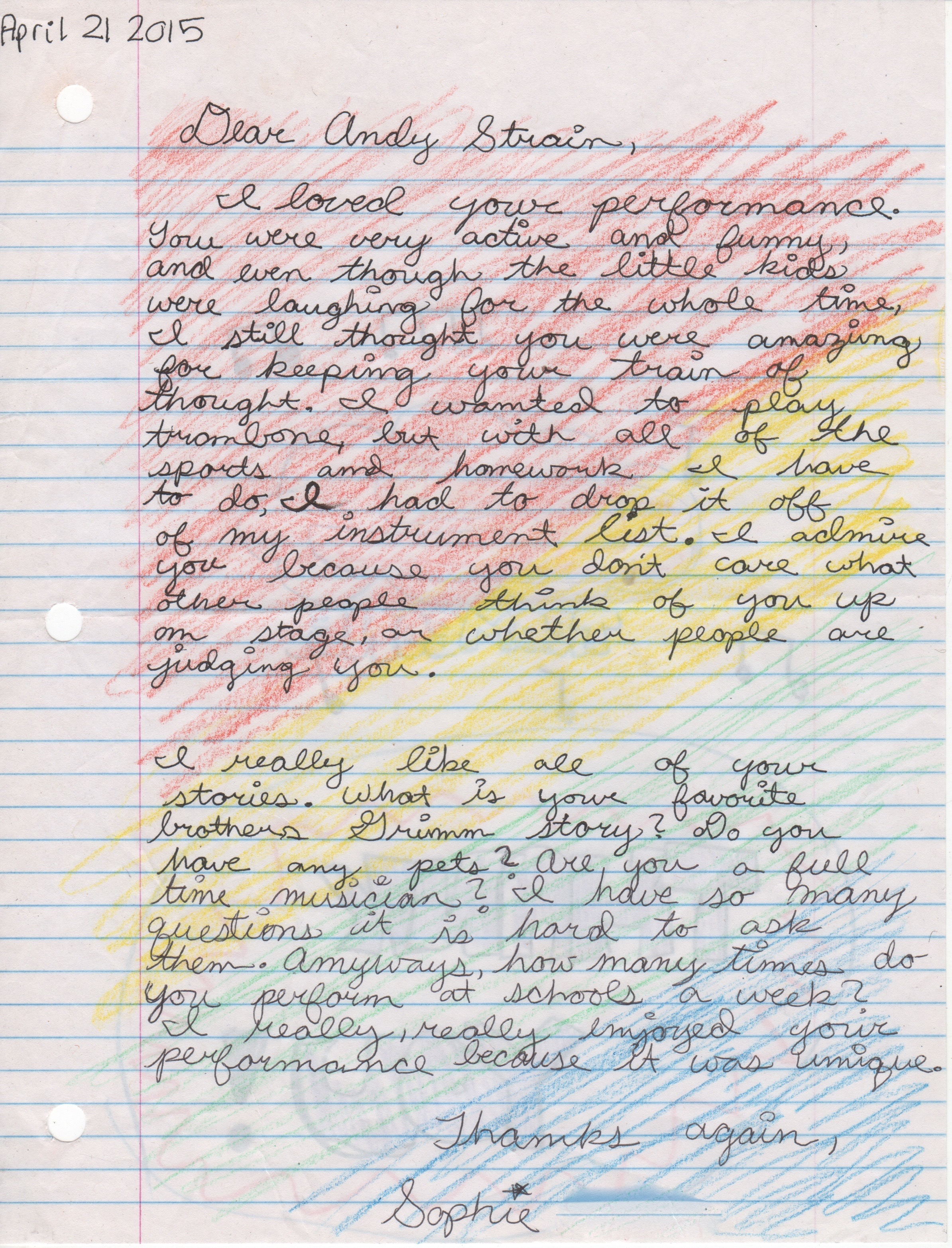 Dear Sophie,  Thank you times infinity! Wow... I can honestly say I've never received such marvelous compliments through one colorful prism in my entire life! I am honored.  I've been hearing a lot these days about how much homework Middle Schoolers get. I listened to Beethoven Symphonies when I studied in college. My favorite Bros. Grimm story is probably The Bremen Town Musicians because every time I tell it, it finds new depth and meaning.  As a full time musician, I travel a lot. It's my favorite thing in the world - traveling and playing music. Someday a furry friend will be at my side. Some weeks I perform once, some none, and some weeks up to 12 times! Everyday, I see a performance in the world - the harmonies the dissonances - and discover myself in an improvisation rich and diverse, and all I can do is my best all the time and take naps.   I admire your letter writing. Thank you for sharing. Have a colorful school year, Sophie!