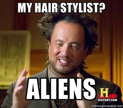 3. Aliens are bald, so their knowledge of hair styles is just kind of a wild guess... -