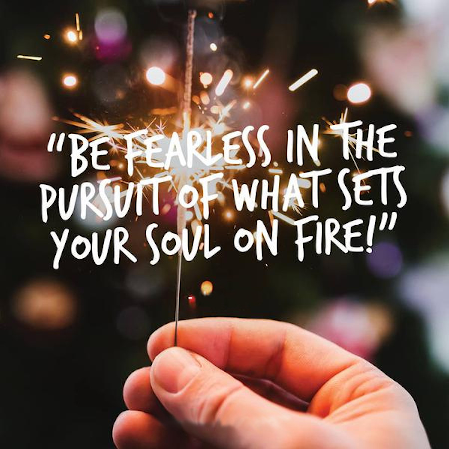 be-fearless-in-the-pursuit-of-what-sets-your-soul-on-fire.jpg