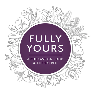 Fully Yours - A Podcast on Food, The Sacred, and Ordinary Moments of Extraordinary Belonging